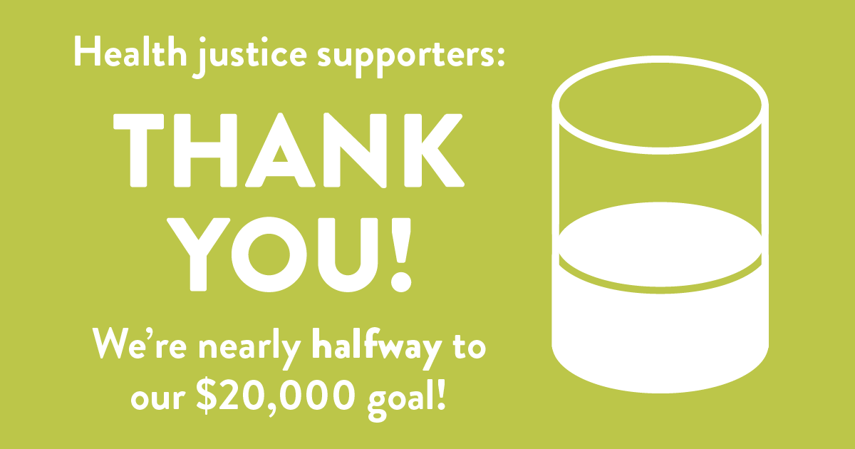 Health justice supporters: Thank you! We're nearly halfway to our goal of $20,000!