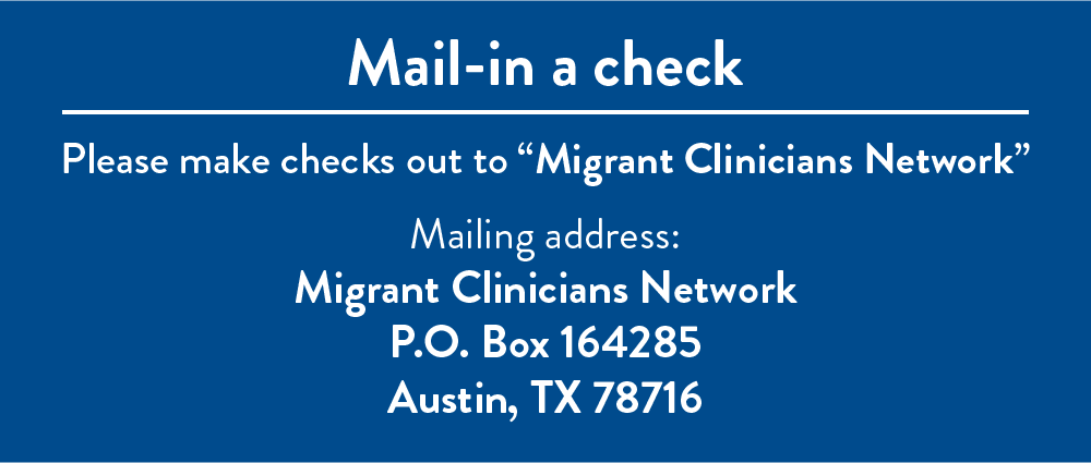 "Mail-in a check: Please make checks out to ""Migrant Clinicians Network"". Mailing Address: Migrant Clinicians Network, P.O. Box 164285, Austin, TX 78716"