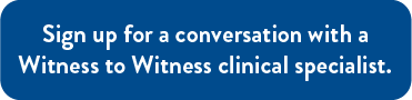 Sign up for a conversation with a Witness to Witness clinical specialist.