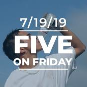 Five on Friday: July 19, 2019