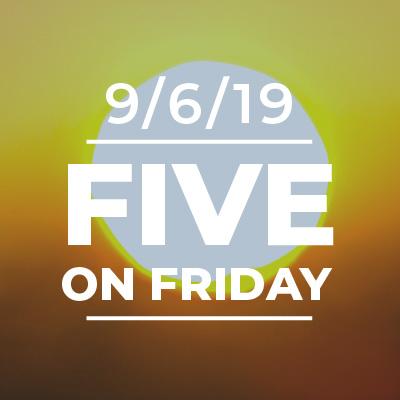 Five on Friday September 6, 2019